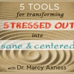 5 Tools for Transforming Stressed Out into Sane & Centered | Marcy Axness PhD